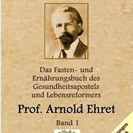 Gesunde Menschen: Das Fasten-und Ernährungsbuch des Gesundheitsapostels und Lebensreformers, Prof. Arnold Ehret