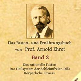 Gesunde Menschen Band 2: Das Fasten – und Ernährungsbuch von Prof. Arnold Ehret