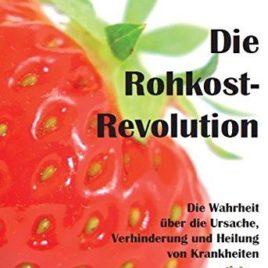Die Rohkost-Revolution – Die Wahrheit über die Ursache, Verhinderung und Heilung von Krankheiten:
